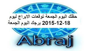 حظك اليوم الجمعة توقعات الابراج ليوم 18-12-2015 برجك اليوم الجمعة