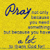 Pray not because you need something but because you have a lot to THANK GOD for.