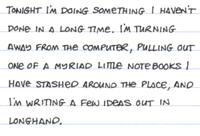 Tonight I'm doing something I haven't done in a long time. I'm turning away from the computer, pulling out one of a myriad little notebooks I have stashed around the place, and I'm writing a few ideas out in longhand.