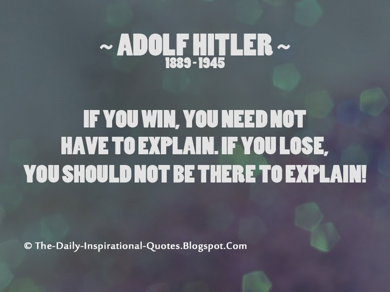 If you win, you need not have to explain...If you lose, you should not be there to explain! - Adolf Hitler