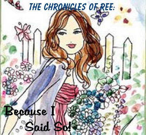 The Chronicles Of Ree: Because I Said So!