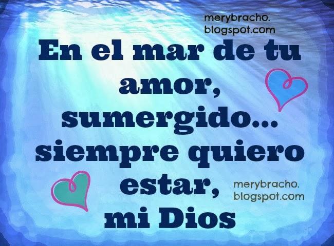En el mar de tu amor quiero estar Señor. Poema cristiano del amor hacia Dios, oración, te amo Señor, sumérgeme en tu río, en tu mar, oraciones en poemas cristianos, postales cristianas, imágenes cristianas, tarjetas del amor de Dios. Poemas de Mery Bracho