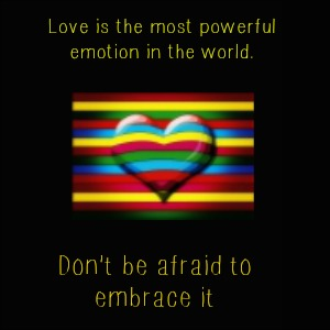 Love is the most powerful emotion in the world. Don't be afraid to embrace it
