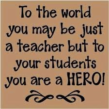To the world you may be just a teacher but to your students you are a hero!