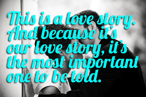 This is a love story. And because it's our love story, it's the most important one to be told.