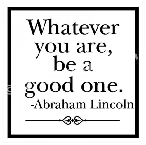 Whatever You Are, Be A Good One - Abraham Lincoln - Quote