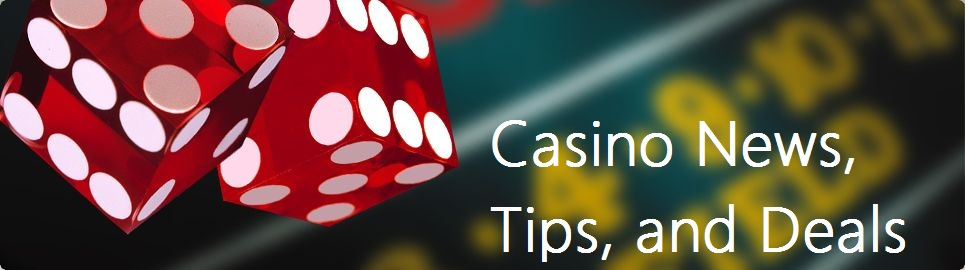 Casino News, Tips, and Deals