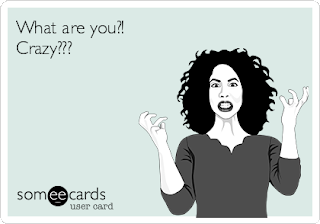 "Some ecard: ""What are you?! Crazy???"""