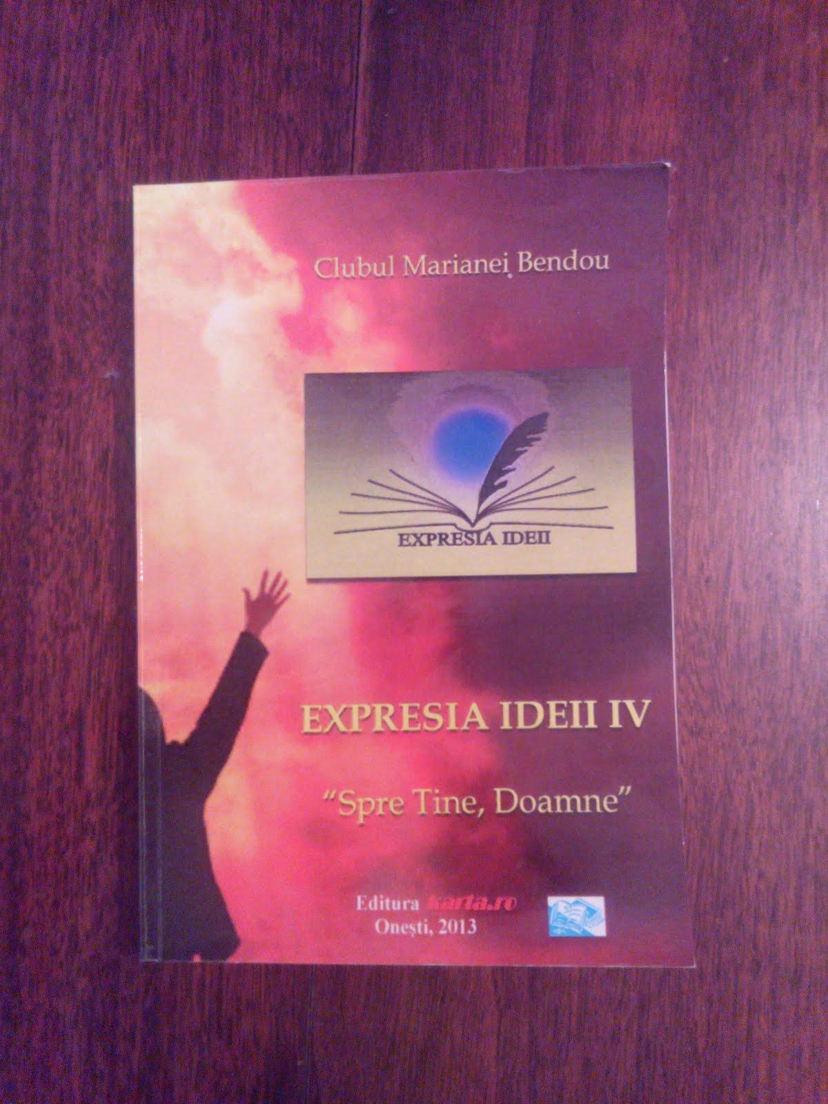 "Expresia Ideei IV-""Spre tine Doamne""- editura Karta, Oneşti, 2013- Clubul d-nei Mariana Bendou"