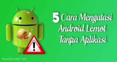 5 Cara Mengatasi Android Lemot (Tanpa Aplikasi)
