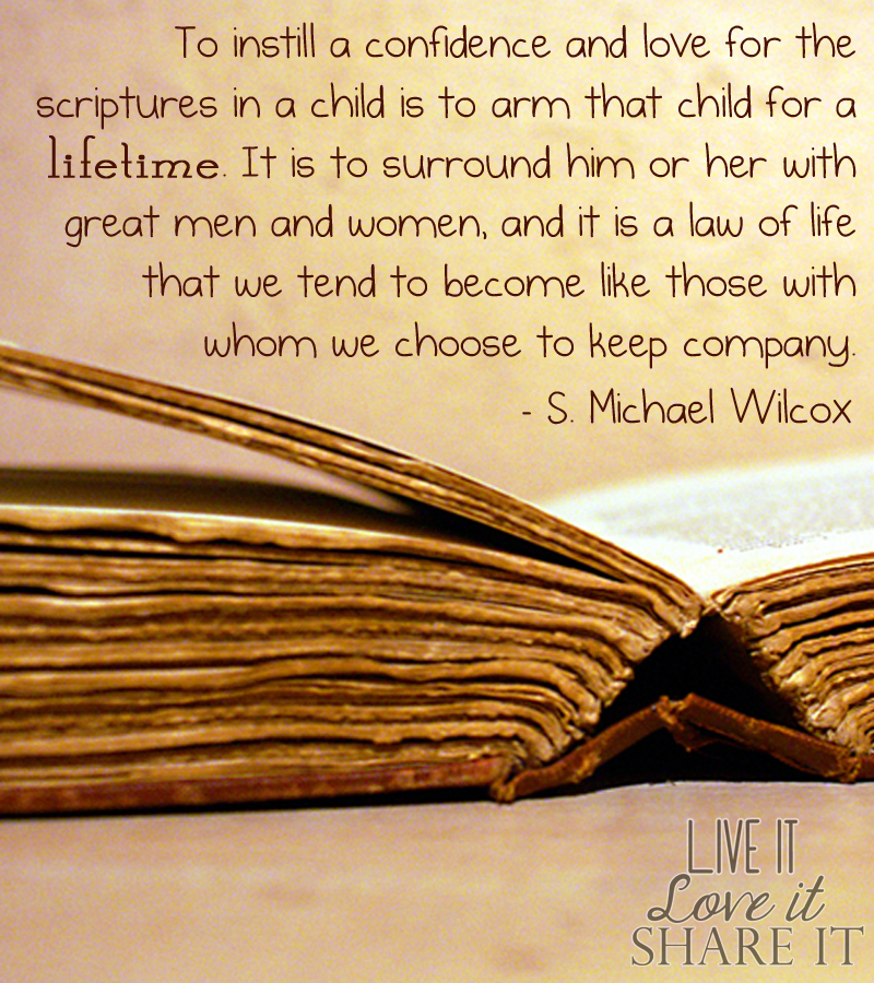 To instill a confidence and love for the scriptures in a child is to arm that child for a lifetime. It is to surround him or her with great men and women, and it is a law of life that we tend to become like those with whom we choose to keep company. - S. Michael Wilcox