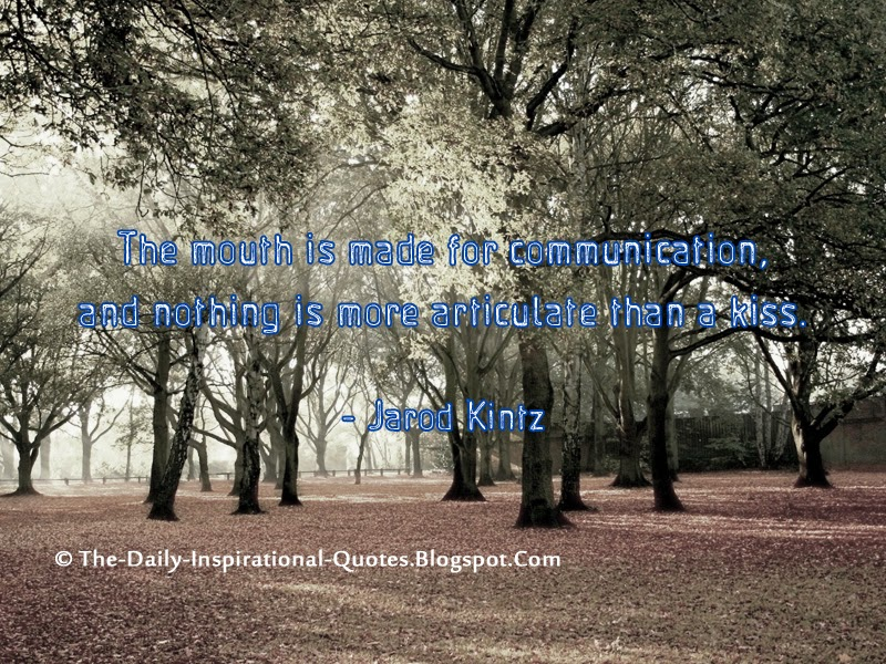 The mouth is made for communication, and nothing is more articulate than a kiss. - Jarod Kintz