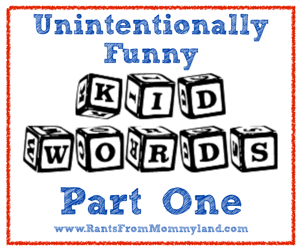 RANTS FROM MOMMYLAND: Unintentionally Funny Kid Words