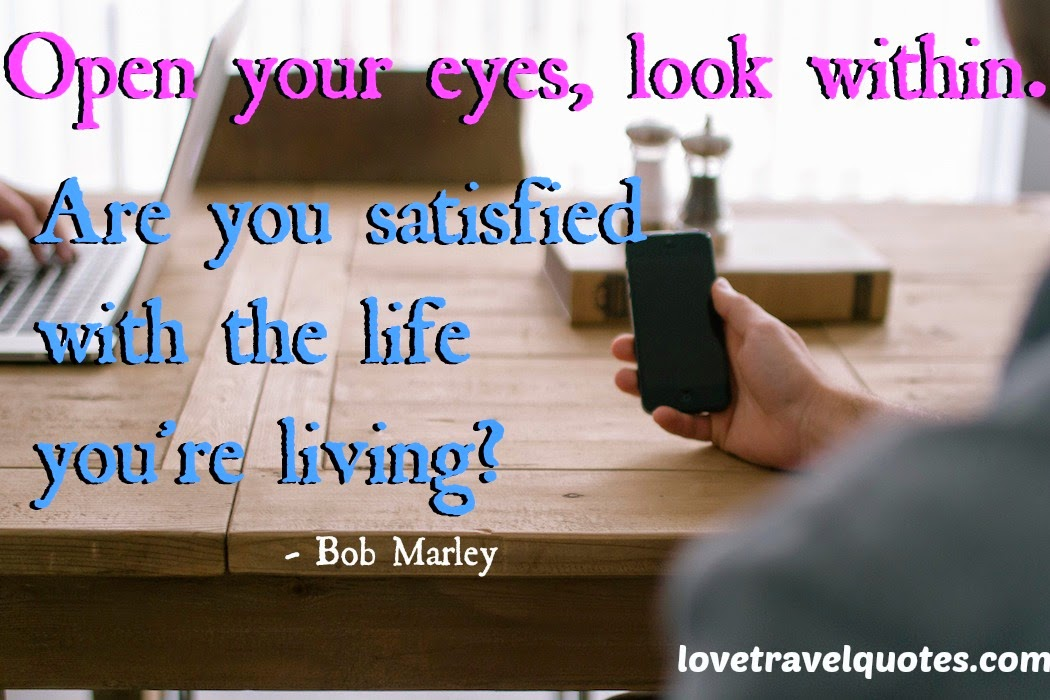Open your eyes, look within. Are you satisfied with the life you're living?
