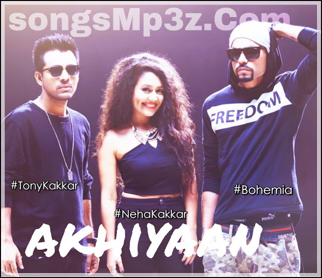 [LYRICS] - Akhiyan - Neha Kakkar ft. Bohemia & Tony Kakkar