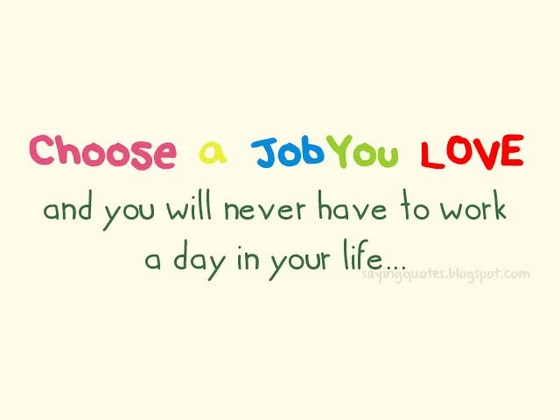 choose a job you love and Mark twain — 'find a job you enjoy doing, and you will never have to work a day in your life.