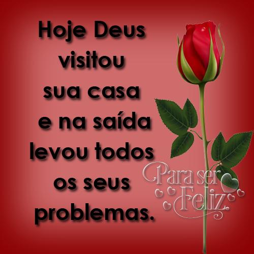 Hoje Deus visitou sua casa e na saída levou todos os seus problemas.