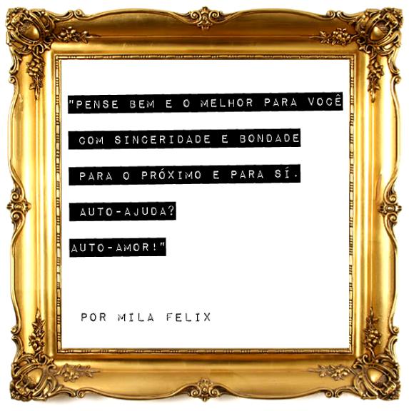 """""""Pense bem e o melhor para você  Com sinceridade e bondade para o próximo e para sí Auto-Ajuda?  Auto-Amor!""""   Por Mila Felix"""