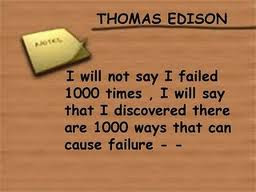 I will not say I failed 1000 times, I will say that I discovered  there are 1000 ways that can cause failure.