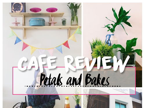 CAFE REVIEW : PETALS AND BAKES , JOHOR