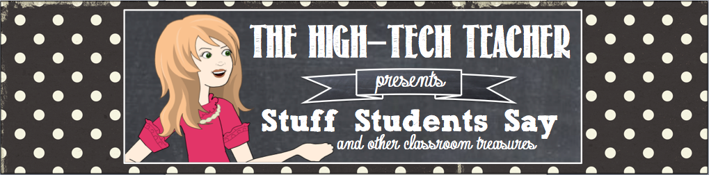 The High-Tech Teacher: Stuff Students Say and Other Classroom Treasures