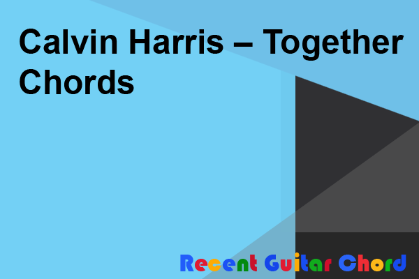 Calvin Harris – Together Chords