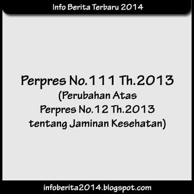 Perpres No.111 Th.2013 tentang Perubahan Atas Perpres No.12 Th.2013 tentang Jaminan Kesehatan