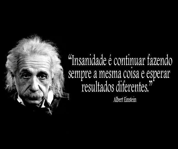 Insanidade é continuar fazendo sempre a mesma coisa e esperar resultados diferentes. (Albert Einsteisn)
