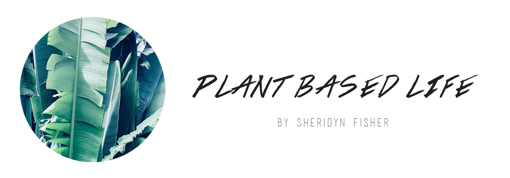 PLANT BASED LIFE - By Sheridyn Fisher