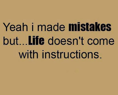 Yeah i made mistakes but.... life doesn't come with instructions.