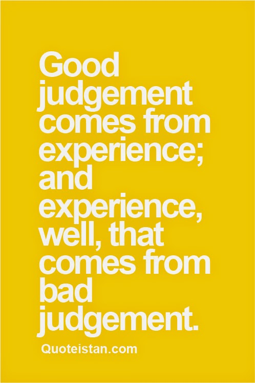 Good judgement comes from experience; and experience, well ...