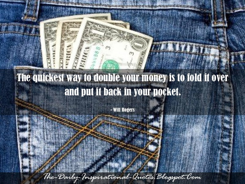 The quickest way to double your money is to fold it over and put it back in your pocket. - Will Rogers