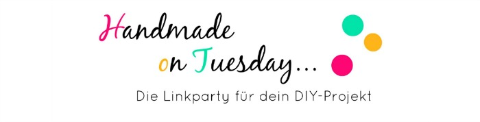 Handmade on Tuesday - Die Linkparty für dein DIY-Projekt