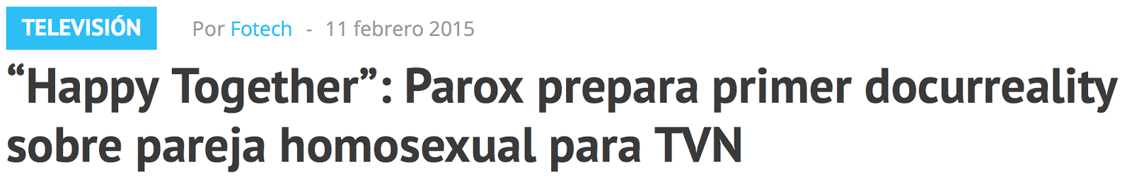 http://www.fotech.cl/happy-together-parox-prepara-primer-docurreality-sobre-pareja-homosexual-para-tvn/2015/02/11/?fb_action_ids=10153749786804968&fb_action_types=og.likes&fb_ref=below-post&fb_source=other_multiline&action_object_map={%2210153749786804968%22%3A833625596684184}&action_type_map={%2210153749786804968%22%3A%22og.likes%22}&action_ref_map={%2210153749786804968%22%3A%22below-post%22