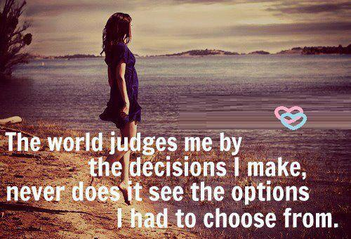 The world judges me by the decisions I make, never does it see the options I had to choose from.
