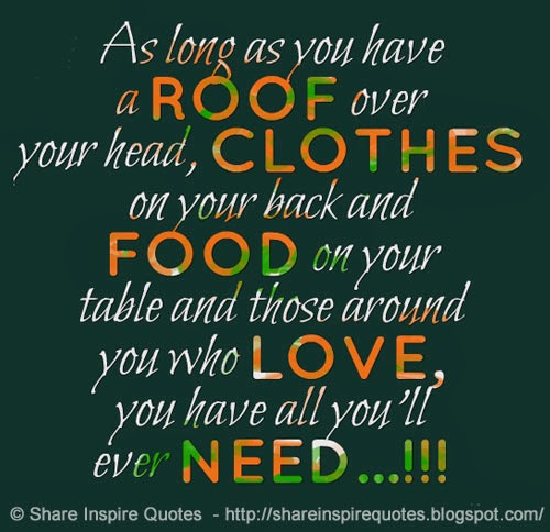 As Long As You Have A ROOF Over Your Head, CLOTHES On Your Back And FOOD On  Your Table And Those Around You Who LOVE, You Have All Youu0027ll Ever NEED.