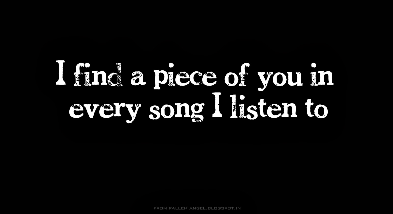 I find a piece of you in every song I listen to