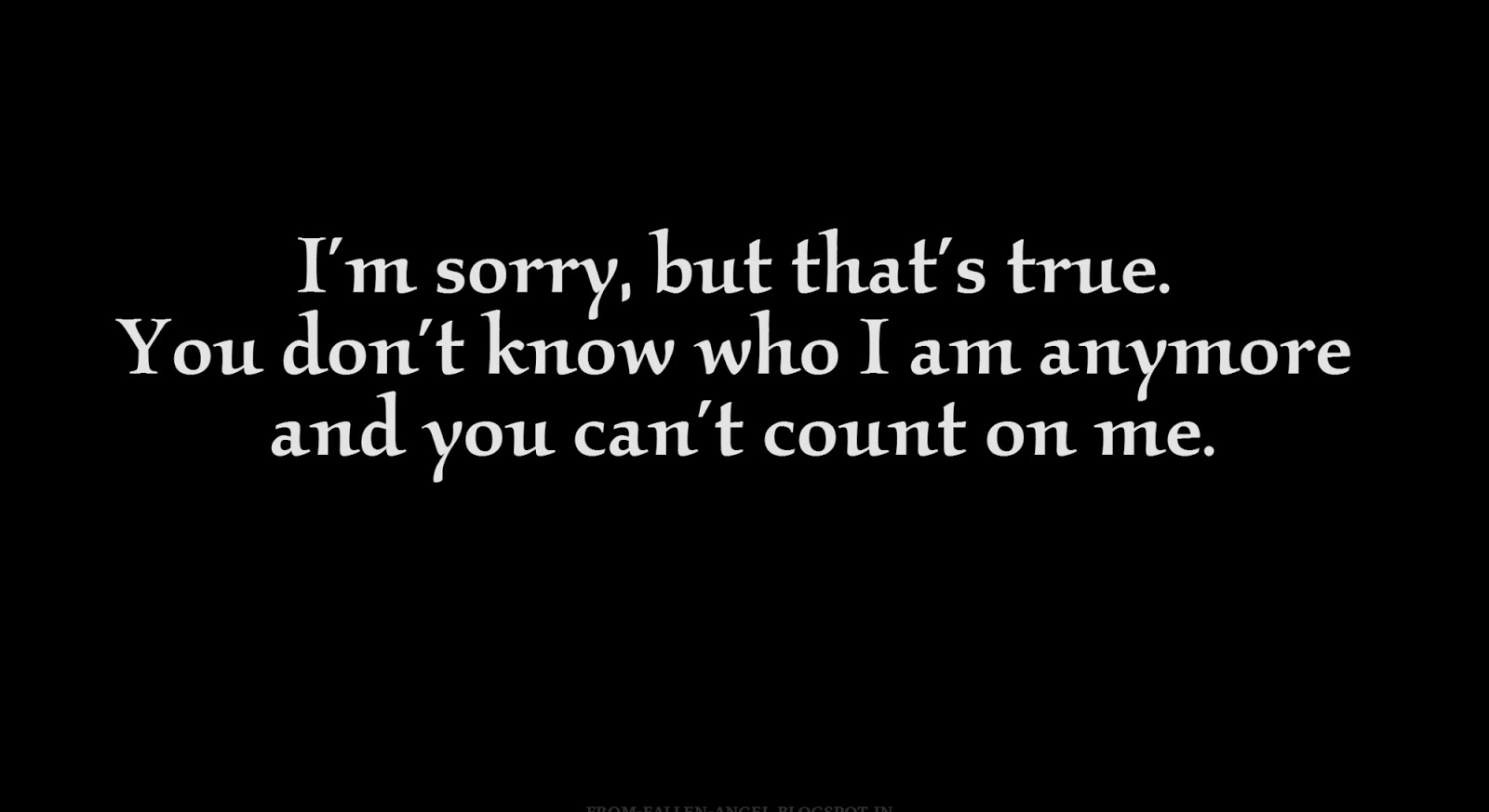 I'm sorry, but that's true. You don't know who I am anymore and you can't count on me.
