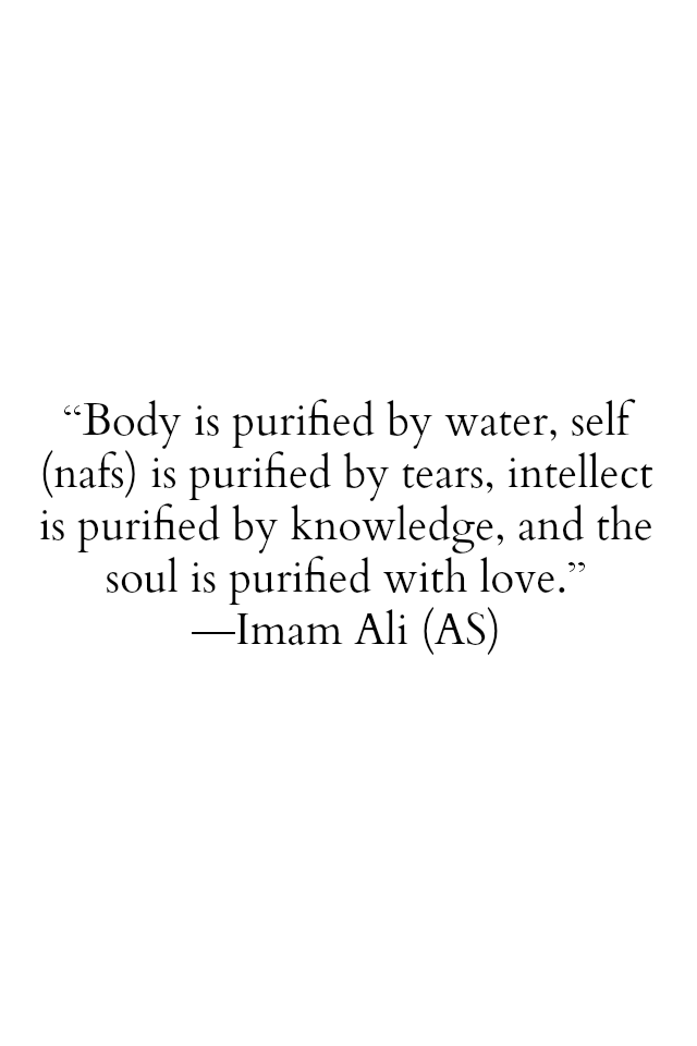 Body is purified be water, self (nafs) is purified by tears, intellect is purified by knowledge, and the soul is purified with love.