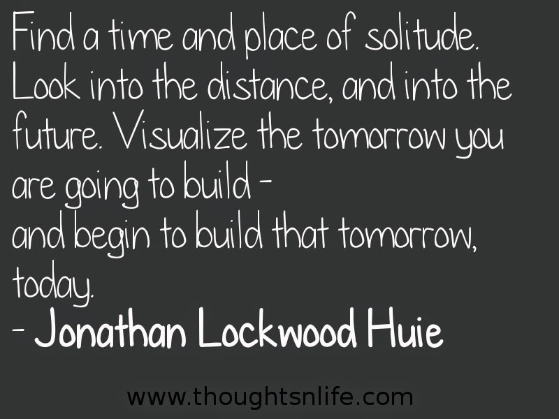 Find a time and place of solitude. Look into the distance, and into the future. Visualize the tomorrow you are going to build - and begin to build that tomorrow, today. - Jonathan Lockwood Huie