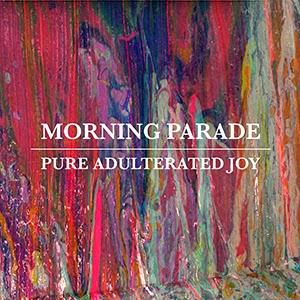 Pure Adulterated Joy – Morning Parade
