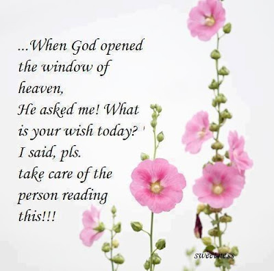 ...When god opened the window of heaven, He asked me! what is your wish today? I said, please take care of the person reading this!!!