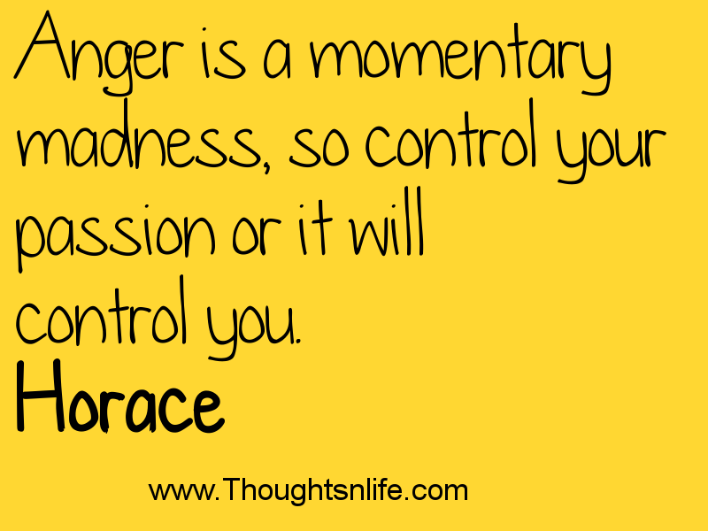 Anger is a momentary madness, so control your passion or it will control you. Horace