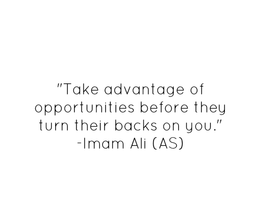 Take advantage of opportunities before they turn their backs on you.