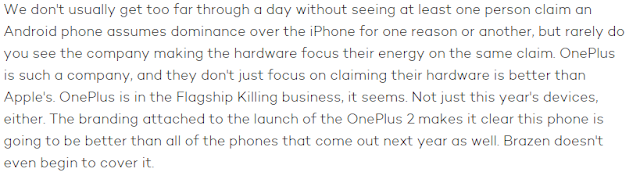 We don't usually get too far through a day without seeing at least one person claim an Android phone assumes dominance over the iPhone for one reason or another, but rarely do you see the company making the hardware focus their energy on the same claim. OnePlus is such a company, and they don't just focus on claiming their hardware is better than Apple's. OnePlus is in the Flagship Killing business, it seems. Not just this year's devices, either. The branding attached to the launch of the OnePlus 2 makes it clear this phone is going to be better than all of the phones that come out next year as well. Brazen doesn't even begin to cover it.