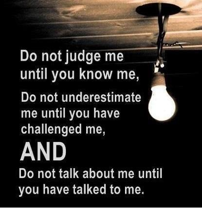Do not judge me until you know me do not underestimate me until you