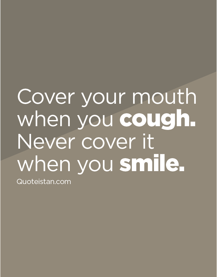 Cover your mouth when you cough. Never cover it when you smile.