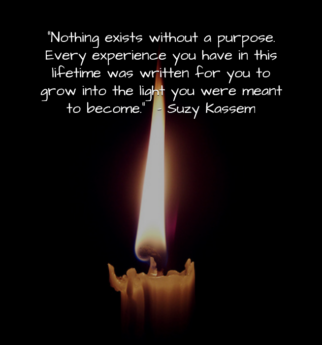 nothing exists without a purpose. Every experience you have in this lifetime was written for you to grow into the light you were meant to become. Suzy Kassem