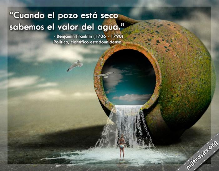 Cuando el pozo está seco sabemos el valor del agua. Frases de Benjamin Franklin político, científico e inventor estadounidense.