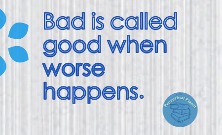 Bad is called good when worst happens.